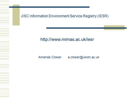 JISC Information Environment Service Registry (IESR)  Amanda Closier