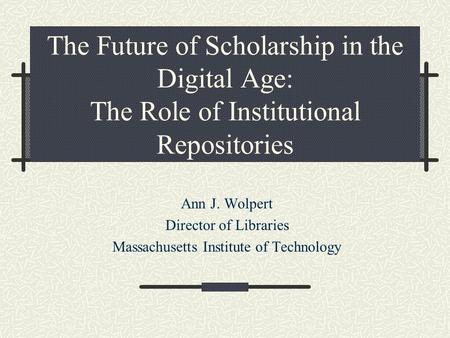 The Future of Scholarship in the Digital Age: The Role of Institutional Repositories Ann J. Wolpert Director of Libraries Massachusetts Institute of Technology.