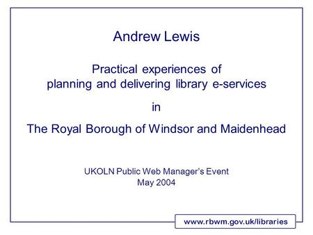 Www.rbwm.gov.uk/libraries Practical experiences of planning and delivering library e-services in The Royal Borough of Windsor and Maidenhead UKOLN Public.