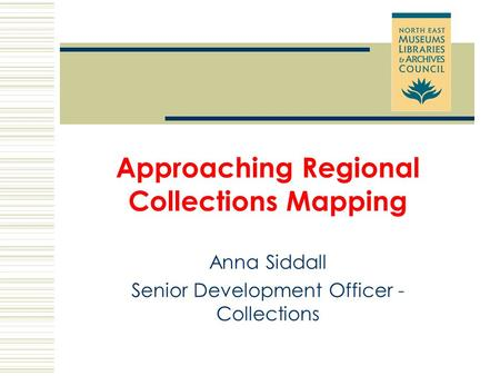 Approaching Regional Collections Mapping Anna Siddall Senior Development Officer - Collections.