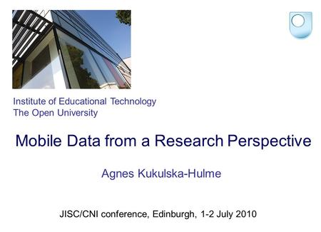 Mobile Data from a Research Perspective Institute of Educational Technology The Open University Agnes Kukulska-Hulme JISC/CNI conference, Edinburgh, 1-2.