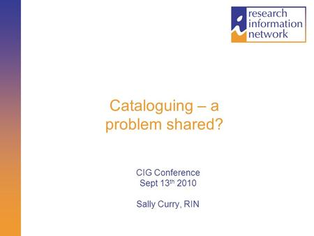 Cataloguing – a problem shared? CIG Conference Sept 13 th 2010 Sally Curry, RIN.