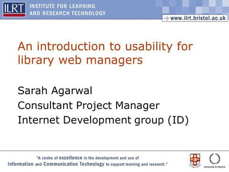 1 An introduction to usability for library web managers Sarah Agarwal Consultant Project Manager Internet Development group (ID)