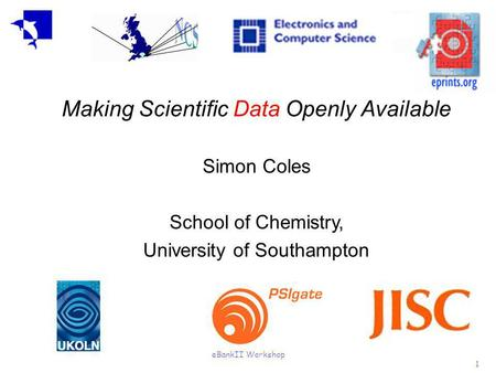 EBankII Workshop 1 Making Scientific Data Openly Available Simon Coles School of Chemistry, University of Southampton.
