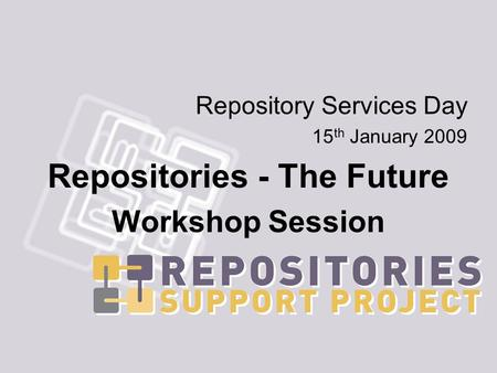 Repository Services Day 15 th January 2009 Repositories - The Future Workshop Session.