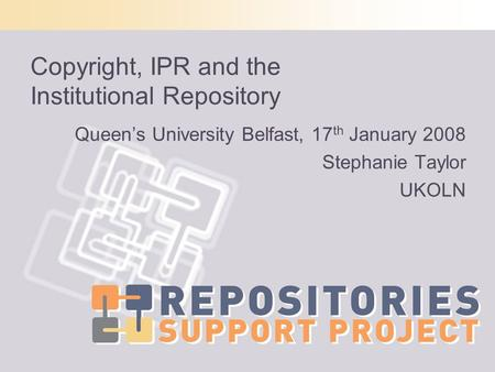 Copyright, IPR and the Institutional Repository Queens University Belfast, 17 th January 2008 Stephanie Taylor UKOLN.