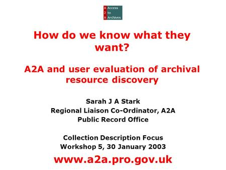 How do we know what they want? A2A and user evaluation of archival resource discovery Sarah J A Stark Regional Liaison Co-Ordinator, A2A Public Record.