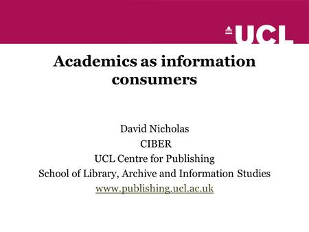Academics as information consumers David Nicholas CIBER UCL Centre for Publishing School of Library, Archive and Information Studies www.publishing.ucl.ac.uk.