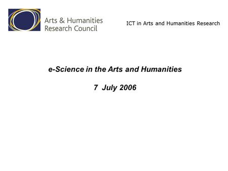 ICT in Arts and Humanities Research e-Science in the Arts and Humanities 7 July 2006.