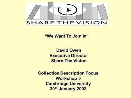We Want To Join In David Owen Executive Director Share The Vision Collection Description Focus Workshop 5 Cambridge University 30 th January 2003.