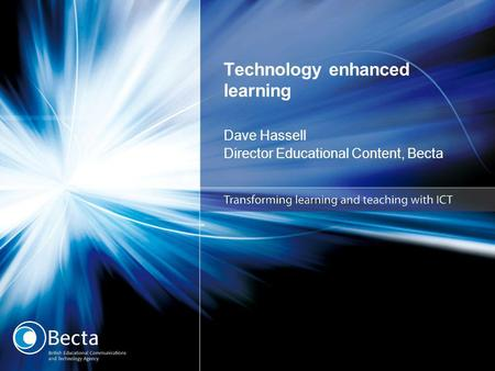 Technology enhanced learning Dave Hassell Director Educational Content, Becta.