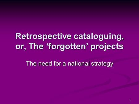1 Retrospective cataloguing, or, The forgotten projects The need for a national strategy.