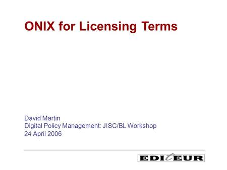 David Martin Digital Policy Management: JISC/BL Workshop 24 April 2006 ONIX for Licensing Terms.