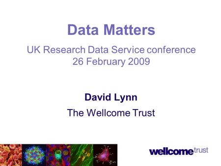 David Lynn The Wellcome Trust Data Matters UK Research Data Service conference 26 February 2009.