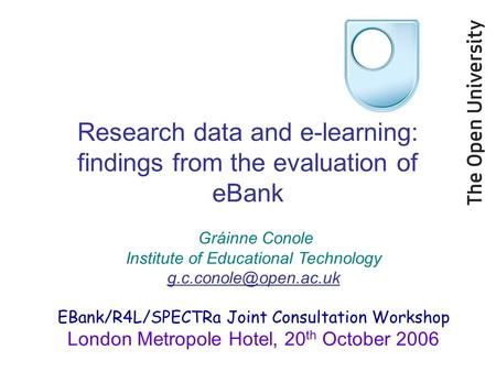 Research data and e-learning: findings from the evaluation of eBank Gráinne Conole Institute of Educational Technology EBank/R4L/SPECTRa.