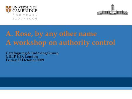 Cambridge University Library A. Rose, by any other name A workshop on authority control Cataloguing & Indexing Group CILIP HQ, London Friday 23 October.