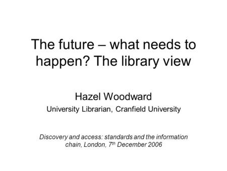 The future – what needs to happen? The library view Hazel Woodward University Librarian, Cranfield University Discovery and access: standards and the information.
