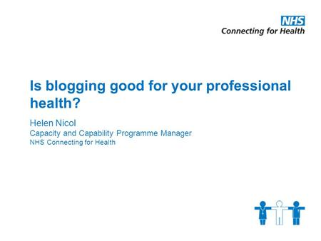 Is blogging good for your professional health? Helen Nicol Capacity and Capability Programme Manager NHS Connecting for Health.