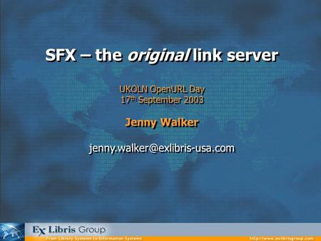 SFX – the original link server UKOLN OpenURL Day 17 th September 2003 Jenny Walker SFX – the original link server UKOLN OpenURL.