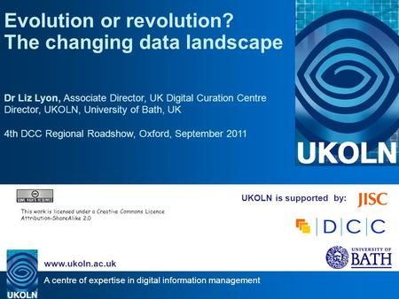 A centre of expertise in digital information management www.ukoln.ac.uk UKOLN is supported by: Evolution or revolution? The changing data landscape Dr.