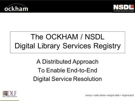 Emory notre dame oregon state virginia tech The OCKHAM / NSDL Digital Library Services Registry A Distributed Approach To Enable End-to-End Digital Service.