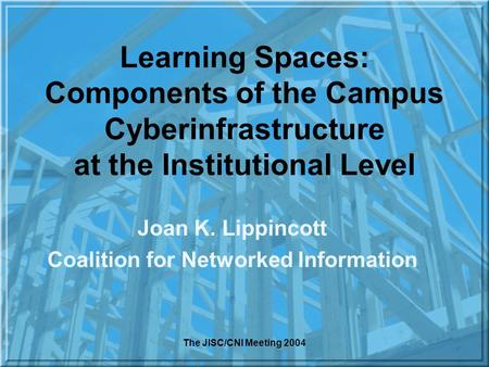 The JISC/CNI Meeting 2004 Learning Spaces: Components of the Campus Cyberinfrastructure at the Institutional Level Joan K. Lippincott Coalition for Networked.