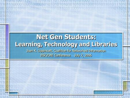 Net Gen Students: Learning, Technology and Libraries Joan K. Lippincott, Coalition for Networked Information JISC/CNI Conference July 7, 2006 Joan K. Lippincott,