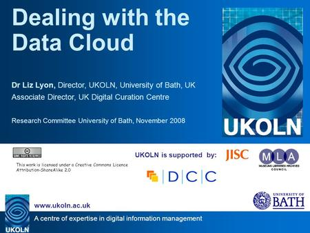 A centre of expertise in digital information management www.ukoln.ac.uk UKOLN is supported by: Dealing with the Data Cloud Dr Liz Lyon, Director, UKOLN,