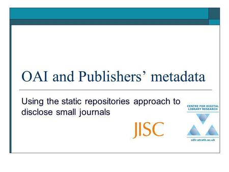 OAI and Publishers metadata Using the static repositories approach to disclose small journals.