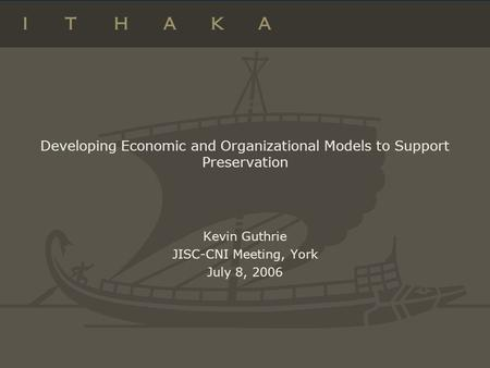 Developing Economic and Organizational Models to Support Preservation Kevin Guthrie JISC-CNI Meeting, York July 8, 2006.