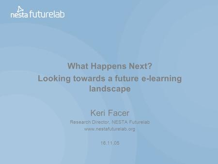 What Happens Next? Looking towards a future e-learning landscape Keri Facer Research Director, NESTA Futurelab www.nestafuturelab.org 16.11.05.