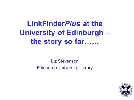 LinkFinderPlus at the University of Edinburgh – the story so far…… Liz Stevenson Edinburgh University Library.