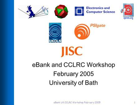 EBank UK CCLRC Workshop February 20051 eBank and CCLRC Workshop February 2005 University of Bath.