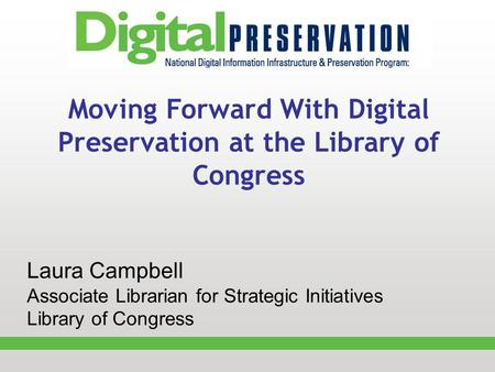 Moving Forward With Digital Preservation at the Library of Congress Laura Campbell Associate Librarian for Strategic Initiatives Library of Congress.