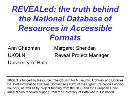 1 REVEALed: the truth behind the National Database of Resources in Accessible Formats Ann Chapman Margaret Sheridan UKOLN Reveal Project Manager University.