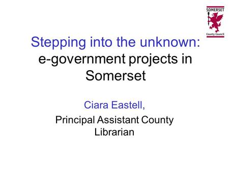 Stepping into the unknown: e-government projects in Somerset Ciara Eastell, Principal Assistant County Librarian.