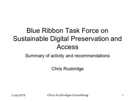 2 July 2010Chris Rusbridge Consulting1 Blue Ribbon Task Force on Sustainable Digital Preservation and Access Summary of activity and recommendations Chris.