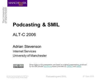 Combining the strengths of UMIST and The Victoria University of Manchester 6 th Sept 2006 Podcasting and SMIL Podcasting & SMIL ALT-C 2006 Adrian Stevenson.