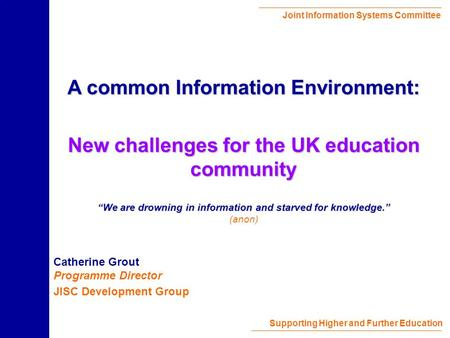 Joint Information Systems Committee Supporting Higher and Further Education Catherine Grout Programme Director JISC Development Group A common Information.