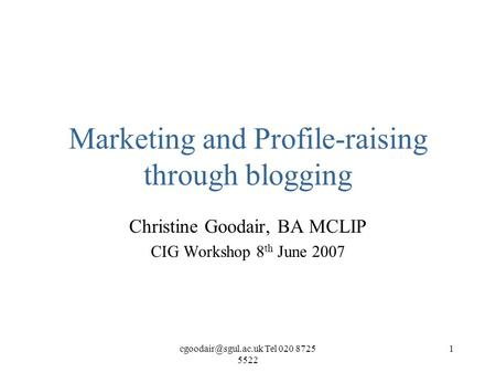 Tel 020 8725 5522 1 Marketing and Profile-raising through blogging Christine Goodair, BA MCLIP CIG Workshop 8 th June 2007.