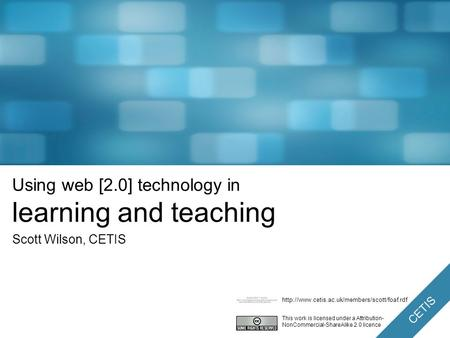 CETIS Using web [2.0] technology in learning and teaching Scott Wilson, CETIS This work is licensed under a Attribution- NonCommercial-ShareAlike 2.0.