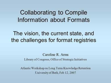 Collaborating to Compile Information about Formats The vision, the current state, and the challenges for format registries Caroline R. Arms Library of.