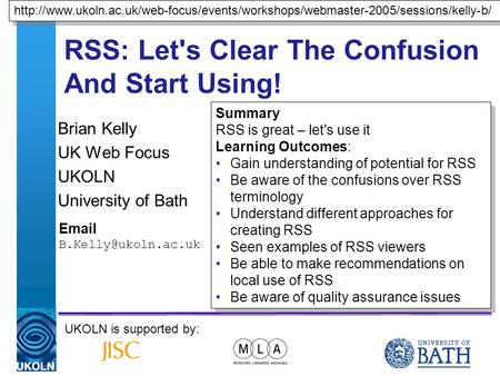 A centre of expertise in digital information managementwww.ukoln.ac.uk RSS: Let's Clear The Confusion And Start Using! Brian Kelly UK Web Focus UKOLN University.