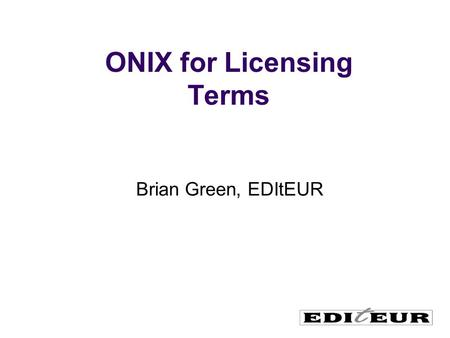ONIX for Licensing Terms Brian Green, EDItEUR. International umbrella body for book and serials sector standards development Originally a European project.
