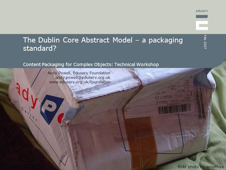 Andy Powell, Eduserv Foundation  Feb 2007 The Dublin Core Abstract Model – a packaging standard?