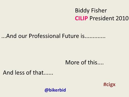 Biddy Fisher CILIP President 2010...And our Professional Future is............. More of this.... And less of #cigx.