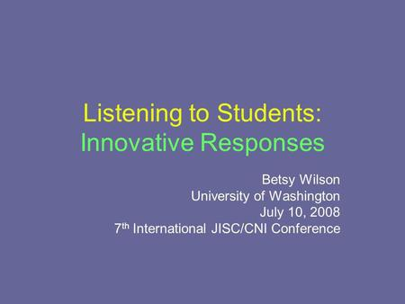 Listening to Students: Innovative Responses Betsy Wilson University of Washington July 10, 2008 7 th International JISC/CNI Conference.