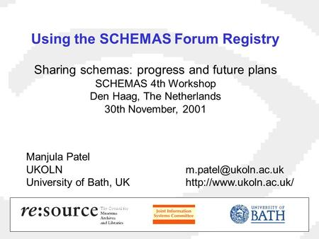 Using the SCHEMAS Forum Registry Sharing schemas: progress and future plans SCHEMAS 4th Workshop Den Haag, The Netherlands 30th November, 2001 Manjula.