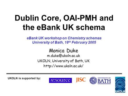 Dublin Core, OAI-PMH and the eBank UK schema Monica Duke UKOLN, University of Bath, UK  UKOLN is supported by: