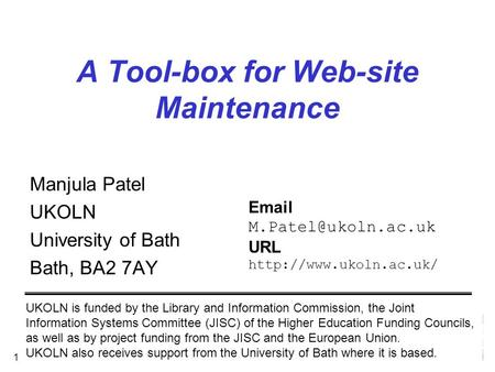 1 A Tool-box for Web-site Maintenance Manjula Patel UKOLN University of Bath Bath, BA2 7AY UKOLN is funded by the Library and Information Commission, the.